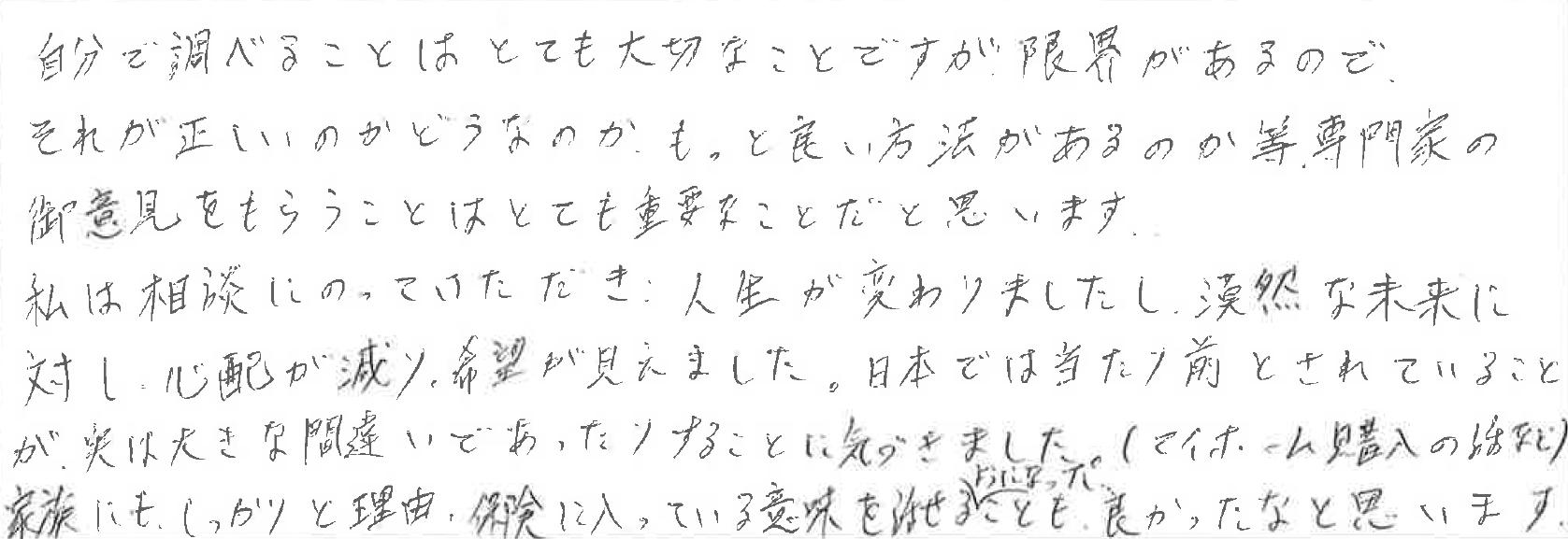 自分が調べることはとても大切なことですが限界があるので、それが正しいのかどうなのか、もっと良い方法があるのか等、専門家の御意見をもらうことはとても重要なことだと思います。 私は相談にのっていただき、人生が変わりましたし、漠然な未来に対し心配が減り希望が見えました。 日本では当たり前とされていることが、実は大きな間違いであったりすることに気が付きました(マイホーム購入の話など)。 家族にもしっかりと理由、保険に入っている意味を話せるようになったことも、良かったなと思います。